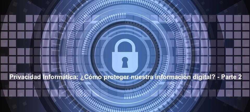 Privacidad Informática: ¿Cómo proteger nuestra información digital? - Parte 2